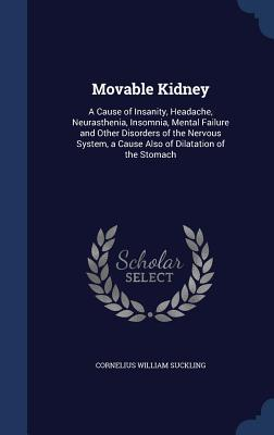 Movable Kidney: A Cause of Insanity, Headache, Neurasthenia, Insomnia, Mental Failure and Other Disorders of the Nervous System, a Cause Also of Dilatation of the Stomach