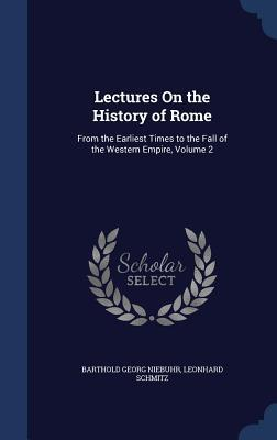 Lectures on the History of Rome: From the Earliest Times to the Fall of the Western Empire, Volume 2