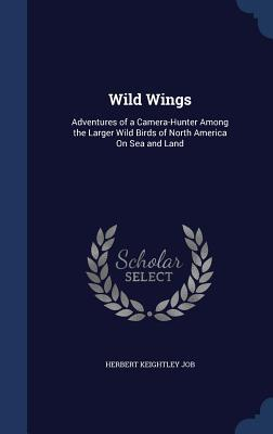 Wild Wings: Adventures of a Camera-Hunter Among the Larger Wild Birds of North America on Sea and Land
