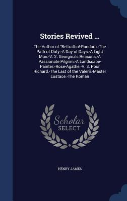 Stories Revived ...: The Author of Beltraffio!-Pandora.-The Path of Duty.-A Day of Days.-A Light Man.-V. 2. Georgina's Reasons.-A Passionate Pilgrim.-A Landscape-Painter.-Rose-Agathe.-V. 3. Poor Richard.-The Last of the Valerii.-Master Eustace.-The Roman