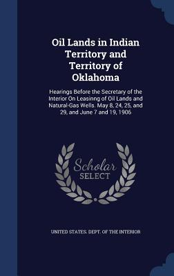 Oil Lands in Indian Territory and Territory of Oklahoma: Hearings Before the Secretary of the Interior on Leasinng of Oil Lands and Natural-Gas Wells. May 8, 24, 25, and 29, and June 7 and 19, 1906
