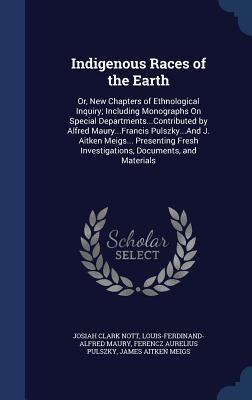 Indigenous Races of the Earth: Or, New Chapters of Ethnological Inquiry; Including Monographs on Special Departments...Contributed by Alfred Maury...Francis Pulszky...and J. Aitken Meigs... Presenting Fresh Investigations, Documents, and Materials