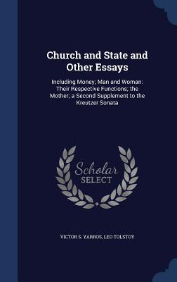 Church and State and Other Essays: Including Money; Man and Woman: Their Respective Functions; The Mother; A Second Supplement to the Kreutzer Sonata
