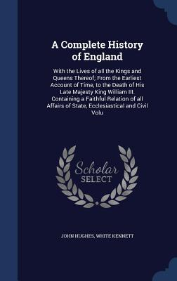 A Complete History of England: With the Lives of All the Kings and Queens Thereof; From the Earliest Account of Time, to the Death of His Late Majesty King William III. Containing a Faithful Relation of All Affairs of State, Ecclesiastical and Civil Volu