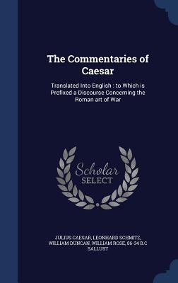 The Commentaries of Caesar: Translated Into English: To Which Is Prefixed a Discourse Concerning the Roman Art of War