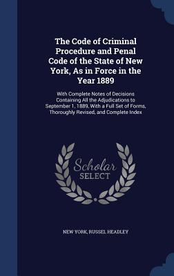 The Code of Criminal Procedure and Penal Code of the State of New York, as in Force in the Year 1889: With Complete Notes of Decisions Containing All the Adjudications to September 1, 1889, with a Full Set of Forms, Thoroughly Revised, and Complete Index