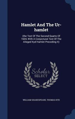 Hamlet and the Ur-Hamlet: (The Text of the Second Quarto of 1604, with a Conjectural Text of the Alleged Kyd Hamlet Preceding It)