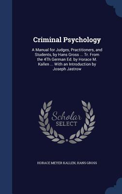 Criminal Psychology: A Manual for Judges, Practitioners, and Students, by Hans Gross ... Tr. from the 4th German Ed. by Horace M. Kallen ... with an Introduction by Joseph Jastrow