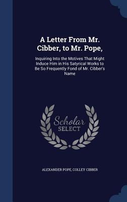 A Letter from Mr. Cibber, to Mr. Pope,: Inquiring Into the Motives That Might Induce Him in His Satyrical Works to Be So Frequently Fond of Mr. Cibber's Name