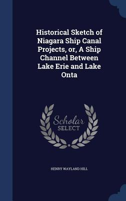 Historical Sketch of Niagara Ship Canal Projects, Or, a Ship Channel Between Lake Erie and Lake Onta