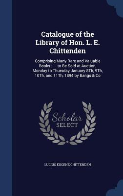 Catalogue of the Library of Hon. L. E. Chittenden: Comprising Many Rare and Valuable Books: ... to Be Sold at Auction, Monday to Thursday January 8th, 9th, 10th, and 11th, 1894 by Bangs & Co