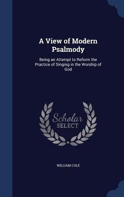 A View of Modern Psalmody: Being an Attempt to Reform the Practice of Singing in the Worship of God