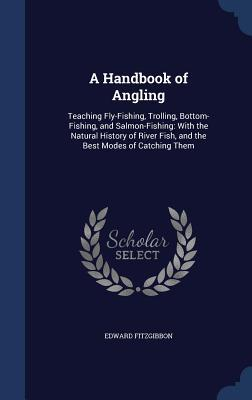 A Handbook of Angling: Teaching Fly-Fishing, Trolling, Bottom-Fishing, and Salmon-Fishing: With the Natural History of River Fish, and the Best Modes of Catching Them