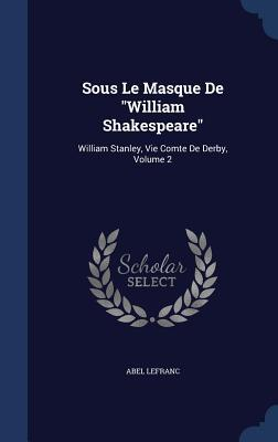 Sous Le Masque de William Shakespeare: William Stanley, Vie Comte de Derby, Volume 2