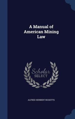 A Manual of American Mining Law