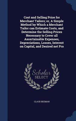 Cost and Selling Price for Merchant Tailors; Or, a Simple Method by Which a Merchant Tailor Can Estimate Costs, and Determine the Selling Prices Necessary to Cover All Ascertainable Expenses, Depreciations, Losses, Interest on Capital, and Desired Net Pro