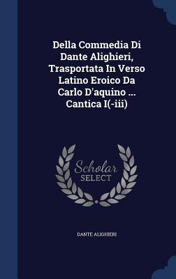 Della Commedia Di Dante Alighieri, Trasportata in Verso Latino Eroico Da Carlo D'Aquino ... Cantica I