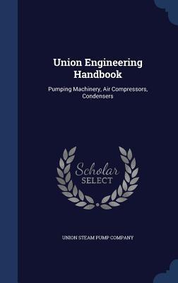 Union Engineering Handbook: Pumping Machinery, Air Compressors, Condensers