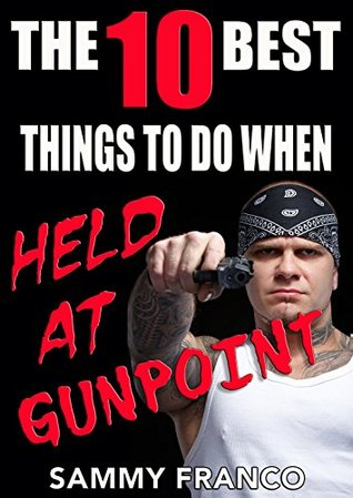 The 10 Best Things To Do When Held At Gunpoint (The 10 Best Series)