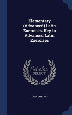 Elementary (Advanced) Latin Exercises. Key to Advanced Latin Exercises