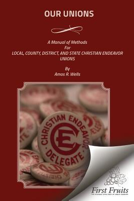 Our Unions: A Manual of Methods for Local, County, District, and State Christian Endeavor Unions