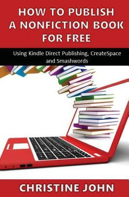 How to Publish a Nonfiction Book for Free: Using Kindle Direct Publishing, Createspace and Smashwords