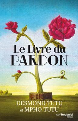 Le Livre Du Pardon: Quatre Etapes Pour Transformer Nos Vies Et Le Monde