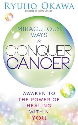 Miraculous Ways to Conquer Cancer: Awaken to the Power of Healing Within You