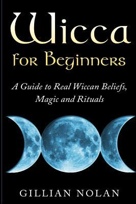 Wicca for Beginners: A Guide to Real Wiccan Beliefs, Magic and Rituals