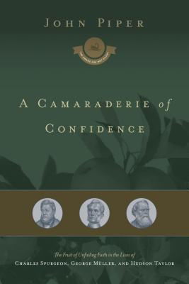A Camaraderie of Confidence: The Fruit of Unfailing Faith in the Lives of Charles Spurgeon, George Muller, and Hudson Taylor (The Swans Are Not Silent #7)