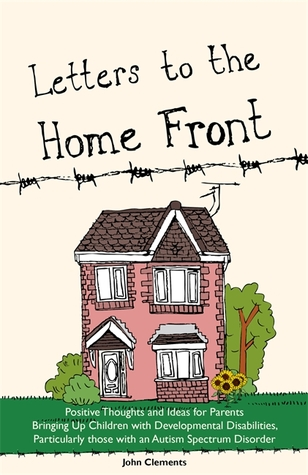 Letters to the Home Front: Positive Thoughts and Ideas for Parents Bringing Up Children with Developmental Disabilities, Particularly those with an Autism Spectrum Disorder