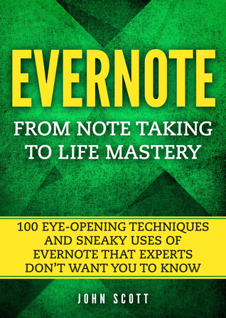 Evernote: From Note Taking to Life Mastery: 100 Eye-Opening Techniques and Sneaky Uses of Evernote that Experts Don't Want You to Know