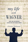 My Life with Wagner: Fairies, Rings, and Redemption: Exploring Opera's Most Enigmatic Composer