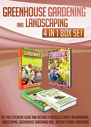 Greenhouse Gardening And Landscaping: 4 IN 1 BOX SET Get This Extensive Guide And Become A Absolute Expert On Gardening , Landscaping, Greenhouse Gardening ... herbal, gardening, landscaping ideas)