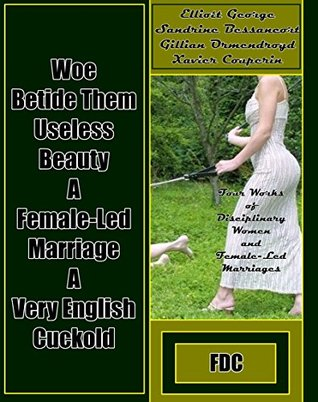 Woe Betide Them - Useless Beauty - A Female-Led Marriage - A Very English Cuckold: Four Works of Disciplinary Women and Female-Led Marriages