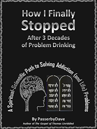 How I Finally Stopped After 3 Decades of Problem Drinking: A Spiritual-Scientific Path to Solving Addiction (and Life) Problems