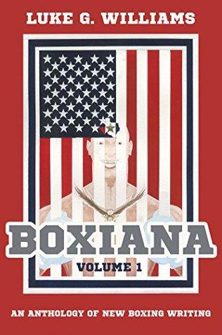 Boxiana Volume 1: An anthology of new boxing writing