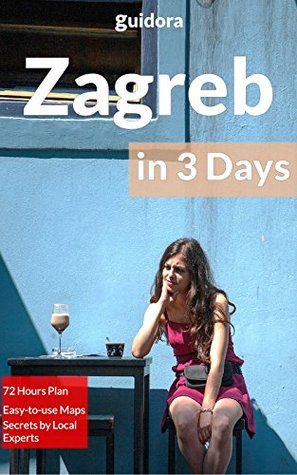 Zagreb in 3 Days (Travel Guide 2015): What to Do in 72 Hours in Zagreb: An Hour by Hour Perfect Plan by Local Experts. More than 20 Secrets Included.