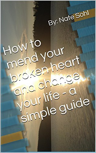 How to mend your broken heart and change your life - a simple guide
