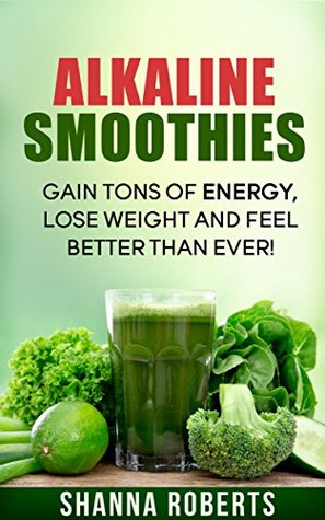 Alkaline Smoothies: Gain Tons Of Energy, Lose Weight And Feel Better Than Ever!