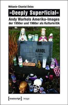 �deeply Superficial�: Andy Warhols Amerika-Images Der 1950er Und 1960er ALS Kulturkritik