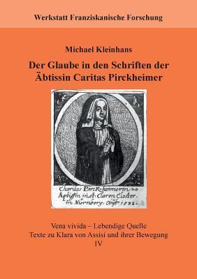 Der Glaube in den Schriften der Äbtissin Caritas Pirckheimer: Vena vivida – Lebendige Quelle. Texte zu Klara von Assisi und ihrer Bewegung, IV