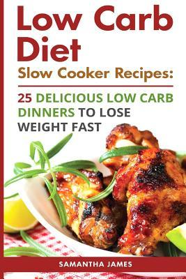 Low Carb Diet. Slow Cooker Recipes: 25 Delicious Low Carb Dinners to Lose Weight Fast: (Low Carbohydrate, High Protein, Low Carbohydrate Foods, Low Carb, Low Carb Cookbook, Low Carb Recipes)