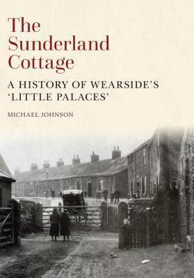 The Sunderland Cottage: A History of Wearside's 'Little Palaces'