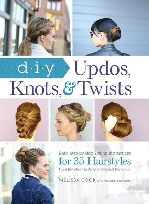 DIY Updos, Knots,  Twists: Easy, Step-by-Step Styling Instructions for 35 Hairstyles—from Inverted Fishtails to Polished Ponytails!
