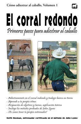 El Corral Redondo: Primeros Pasos Para Adiestrar Al Caballo: Adiestramiento En El Corral Redondo y Trabajo Basico En Tierra por Keith Hosman, Denise Cikota