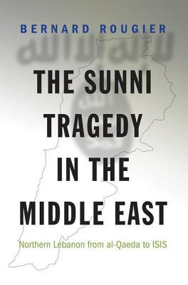 The Sunni Tragedy in the Middle East: Northern Lebanon from Al-Qaeda to ISIS