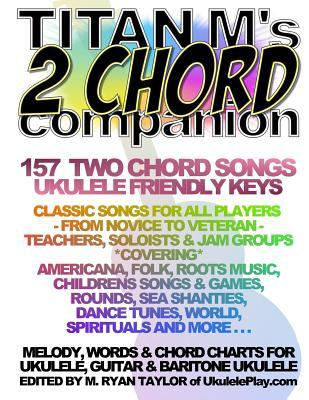 Titan M's 2 Chord Companion: 157 Two Chord Songs: Ukulele Friendly Keys: Classic Songs for All Players - From Novice to Veteran - Teachers, Soloists & Jam Groups *covering* Americana, Folk, Roots Music, Children's Songs & Games, Rounds, Sea Chanteys, Da