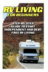 RV Living for Beginners: Step-By-Step Guide to Start Independent and Debt Free RV Living