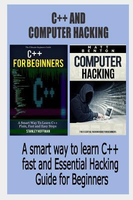 C++: C++ and Computer Hacking. a Smart Way to Learn C++ Fast and Essential Hacking Guide for Beginners